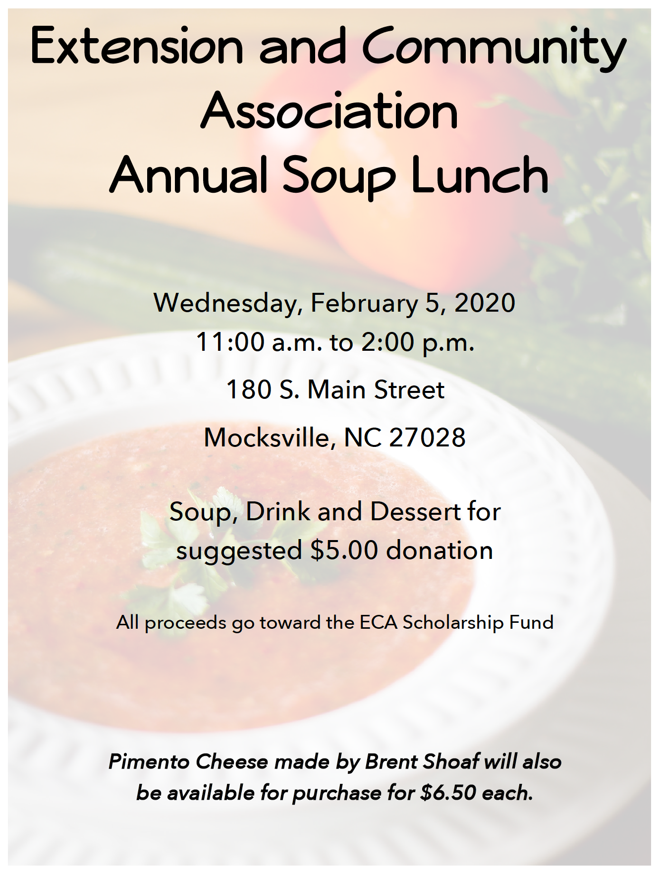 A white bowl on a white plate with tomato soup and parsley garnish. Cucumber and tomato in background. All made to 70 percent transparent with the words Extension and Community Association Annual Soup Lunch on Wednesday February 5th starting at 11 a.m. and going to 2 p.m. at 180 S. Main Street Mocksville, NC 27028 a 5 dollar donation is suggested for soup, dessert, and drink. Pimento cheese by Brent Shoaf will be available for purchase at $6.50 each.