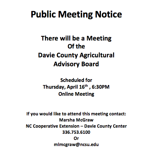 Public Meeting Notice There will be a Meeting Of the Davie County Agricultural Advisory Board Scheduled for Thursday, April 16th , 6:30 p.m. Online Meeting If you would like to attend this meeting contact: Marsha McGraw N.C. Cooperative Extension – Davie County Center 336.753.6100 Or mlmcgraw@ncsu.edu